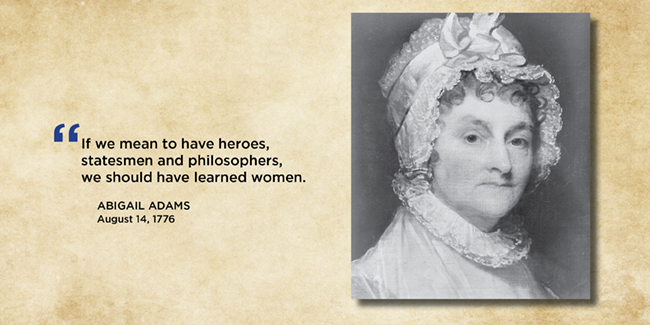 "If we mean to have heroes, statesmen and philosophers, we should have learned women.""  — Abigail Adams, August 14, 1776"