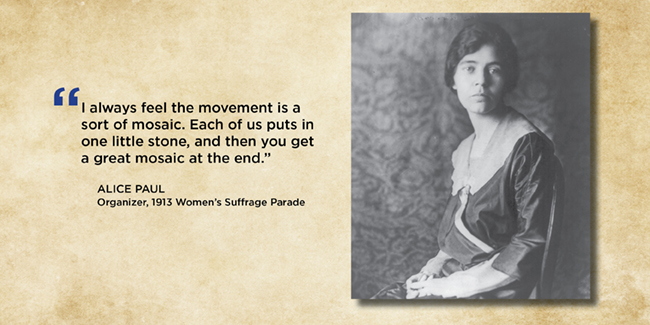"""I always feel the movement is a sort of mosaic. Each of us puts in one little stone, and then you get a great mosaic at the end.""  — Alice Paul, Organizer, 1913 Women's Suffrage Parade"